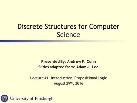 Discrete Structures for Computer Science Presented By: Andrew F. Conn Slides adapted from: Adam J. Lee Lecture #1: Introduction, Propositional Logic August.