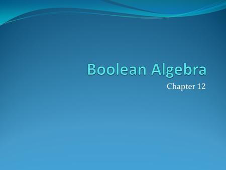 Chapter 12. Chapter Summary Boolean Functions Representing Boolean Functions Logic Gates Minimization of Circuits (not currently included in overheads)