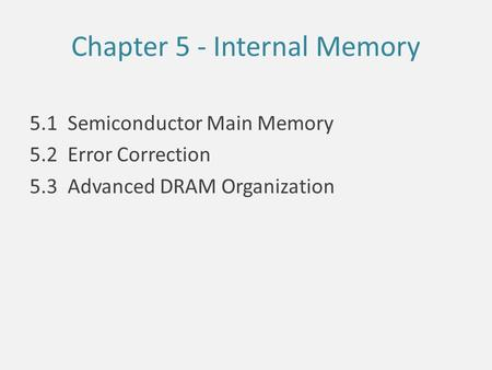 Chapter 5 - Internal Memory 5.1 Semiconductor Main Memory 5.2 Error Correction 5.3 Advanced DRAM Organization.