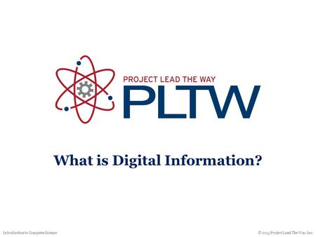 © 2015 Project Lead The Way, Inc.Introduction to Computer Science What is Digital Information?