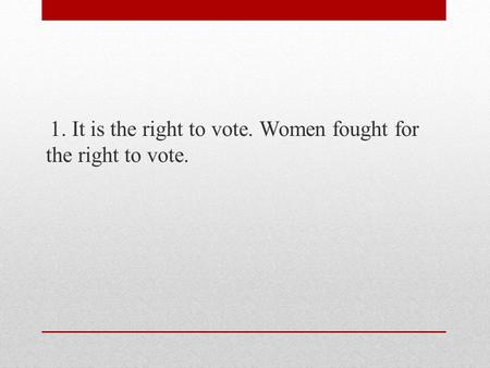 1. It is the right to vote. Women fought for the right to vote.