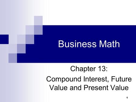 1 Business Math Chapter 13: Compound Interest, Future Value and Present Value.