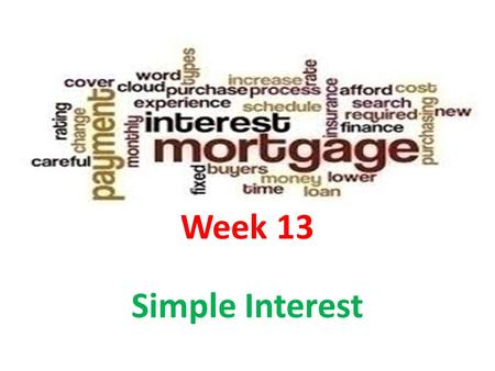 Week 13 Simple Interest. Lesson Objectives After you have completed this lesson, you will be able to: Represent or solve simple interest problems. Solve.