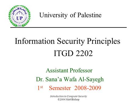 Introduction to Computer Security ©2004 Matt Bishop Information Security Principles Assistant Professor Dr. Sana'a Wafa Al-Sayegh 1 st Semester