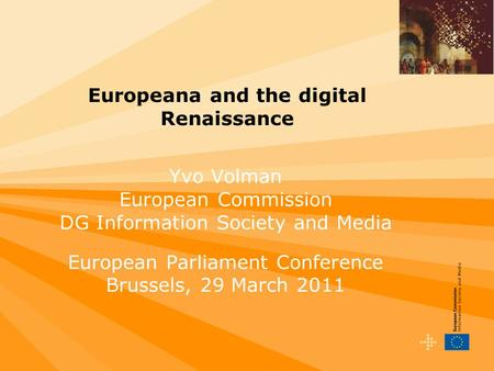 Europeana and the digital Renaissance Yvo Volman European Commission DG Information Society and Media European Parliament Conference Brussels, 29 March.