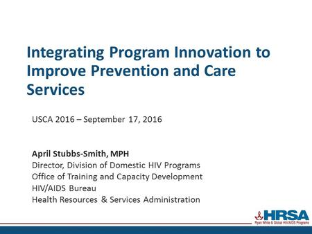 Integrating Program Innovation to Improve Prevention and Care Services USCA 2016 – September 17, 2016 April Stubbs-Smith, MPH Director, Division of Domestic.