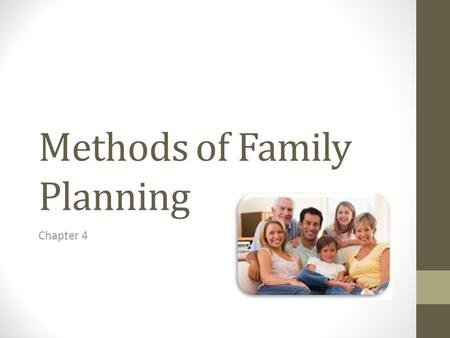 Methods of Family Planning Chapter 4. What is Family Planning? Family planning is the practice of controlling the number of children in a family and the.