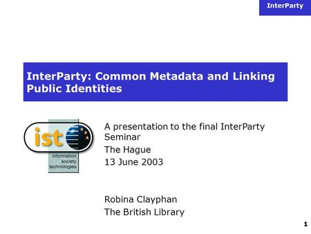InterParty 1 InterParty: Common Metadata and Linking Public Identities A presentation to the final InterParty Seminar The Hague 13 June 2003 Robina Clayphan.