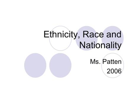 Ethnicity, Race and Nationality Ms. Patten Ethnicity is… Identity with a group of people who share the cultural traditions of a particular homeland.