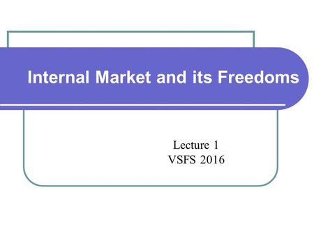 EU Internal Market and its Freedoms Lecture 1 VSFS 2016.