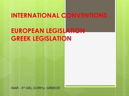 INTERNATIONAL CONVENTIONS EUROPEAN LEGISLATION GREEK LEGISLATION ISAR - 3 rd GEL CORFU, GREECE.