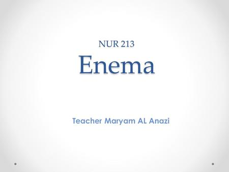 NUR 213 Enema Teacher Maryam AL Anazi. Outline Definition Purpose Action positions Types Commonly used Solution Nursing intervention Precautions.