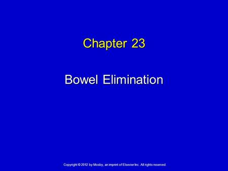 Chapter 23 Bowel Elimination Copyright © 2012 by Mosby, an imprint of Elsevier Inc. All rights reserved.