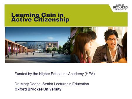 Learning Gain in Active Citizenship Funded by the Higher Education Academy (HEA) Dr. Mary Deane, Senior Lecturer in Education Oxford Brookes University.