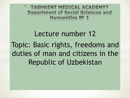 Lecture number 12 Topic: Basic rights, freedoms and duties of man and citizens in the Republic of Uzbekistan.