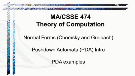 Normal Forms (Chomsky and Greibach) Pushdown Automata (PDA) Intro PDA examples MA/CSSE 474 Theory of Computation.