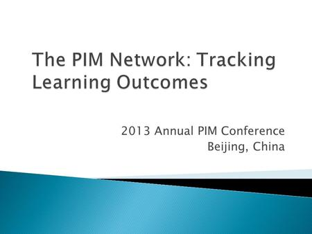 2013 Annual PIM Conference Beijing, China.  Network-wide data reporting ◦ Internal, a nnual, centralized, standardized data collection – all schools,