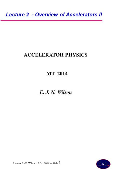 Lecture 2 - E. Wilson 16 Oct 2014 –- Slide 1 Lecture 2 - Overview of Accelerators II ACCELERATOR PHYSICS MT 2014 E. J. N. Wilson.