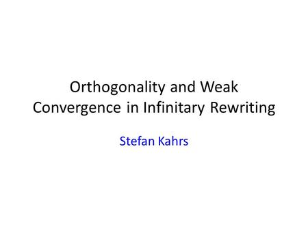 Orthogonality and Weak Convergence in Infinitary Rewriting Stefan Kahrs.