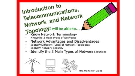 Introduction to Telecommunications, Network and Network Topology I will be able to... Mrs. Morton 8 th Grade Know Network Terminology Know the 2 Main Types.