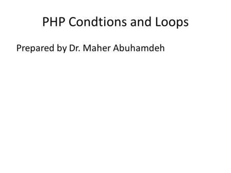 PHP Condtions and Loops Prepared by Dr. Maher Abuhamdeh.