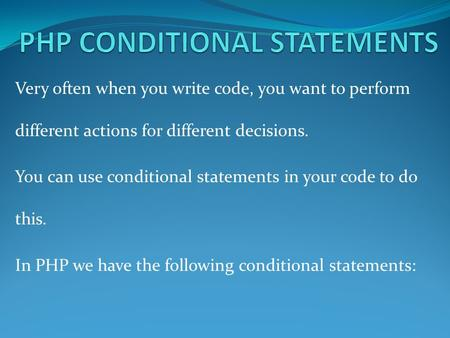 Very often when you write code, you want to perform different actions for different decisions. You can use conditional statements in your code to do this.