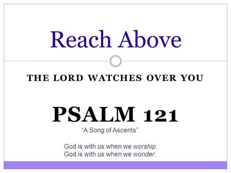 "THE LORD WATCHES OVER YOU Reach Above PSALM 121 ""A Song of Ascents"" God is with us when we worship. God is with us when we wonder."