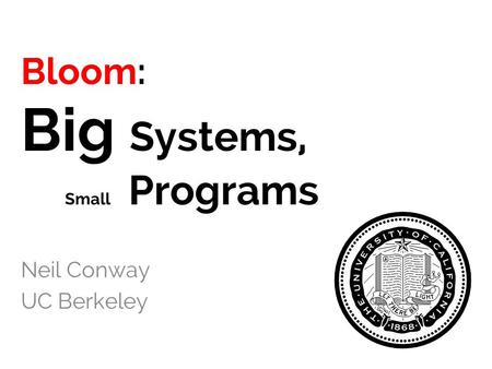 Bloom: Big Systems, Small Programs Neil Conway UC Berkeley.