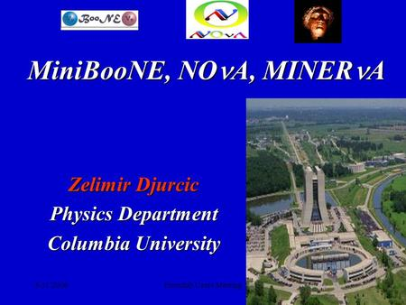 5/31/2006Fermilab Users Meeting1 Zelimir Djurcic Physics Department Columbia University MiniBooNE, NO A, MINER A.