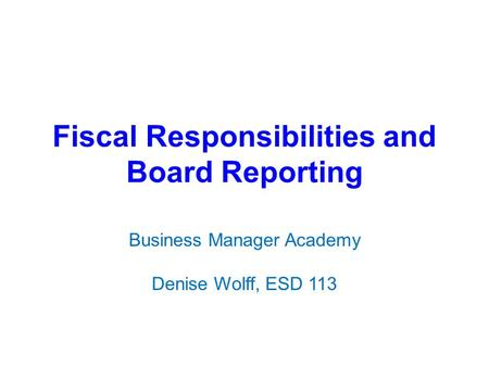 Fiscal Responsibilities and Board Reporting Business Manager Academy Denise Wolff, ESD 113.