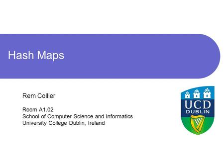 Hash Maps Rem Collier Room A1.02 School of Computer Science and Informatics University College Dublin, Ireland.