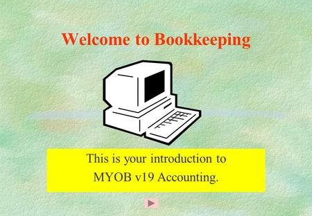 Welcome to Bookkeeping This is your introduction to MYOB v19 Accounting.