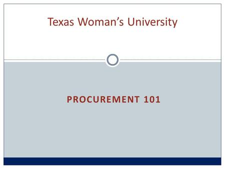 PROCUREMENT 101 Texas Woman's University. Procurement Process Overview Department determines need and where to purchase Requisition created Requisition.