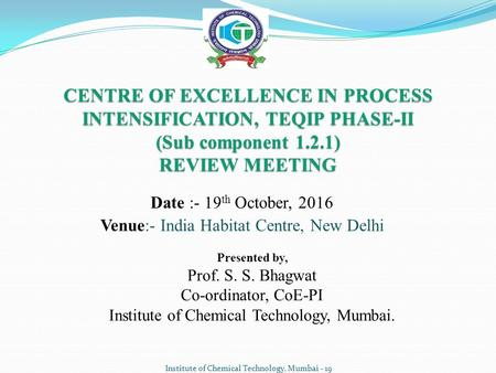 Institute of Chemical Technology, Mumbai - 19 Date :- 19 th October, 2016 Venue:- <strong>India</strong> Habitat Centre, New Delhi CENTRE OF EXCELLENCE IN PROCESS INTENSIFICATION,
