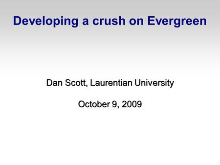 Developing a crush on Evergreen Dan Scott, Laurentian University October 9, 2009.