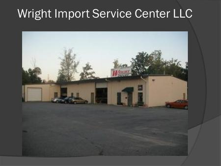 Wright Import Service Center LLC. About Wright Import Service Center LLC  Why Choose Us? Experience and Knowledge - We employ ASE certified technicians.