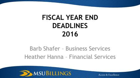 FISCAL YEAR END DEADLINES 2016 Barb Shafer – Business Services Heather Hanna – Financial Services.