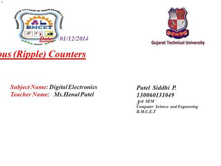Date: 01/12/2014 Asynchronous (Ripple) Counters Patel Siddhi P rd SEM Computer Science and Engneering B.M.C.E.T Subject Name: Digital Electronics.