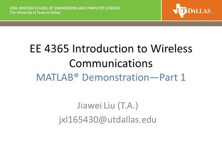EE 4365 Introduction to Wireless Communications MATLAB® Demonstration—Part 1 Jiawei Liu (T.A.)
