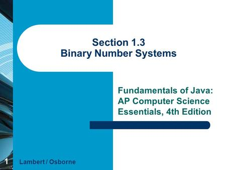 1 Section 1.3 Binary Number Systems Fundamentals of Java: AP Computer Science Essentials, 4th Edition Lambert / Osborne.
