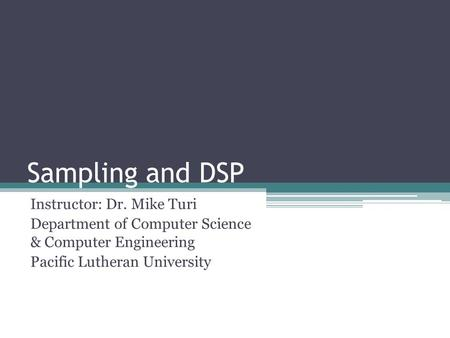 Sampling and DSP Instructor: Dr. Mike Turi Department of Computer Science & Computer Engineering Pacific Lutheran University.