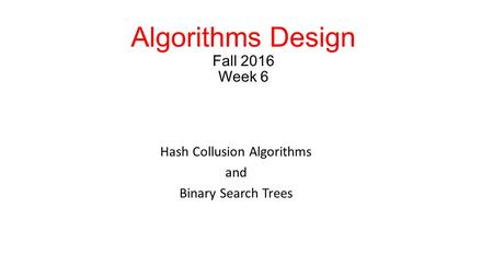 Algorithms Design Fall 2016 Week 6 Hash Collusion Algorithms and Binary Search Trees.