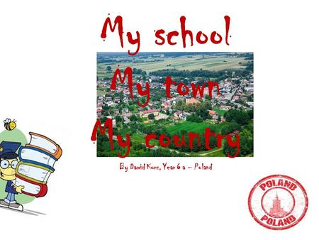 My school My town My country By Dawid Korc, Year 6 a – Poland.