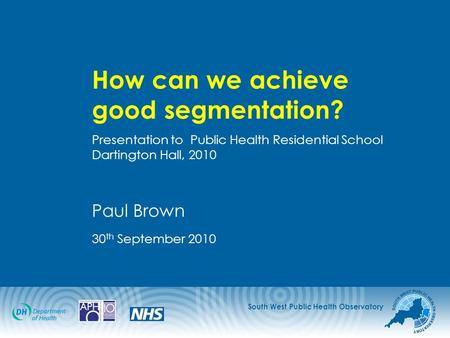South West Public Health Observatory How can we achieve good segmentation? Presentation to Public Health Residential School Dartington Hall, 2010 Paul.