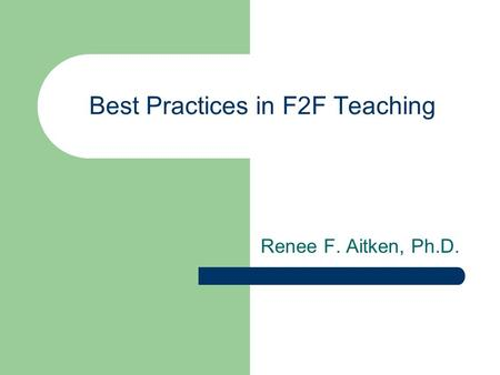 Best Practices in F2F Teaching Renee F. Aitken, Ph.D.