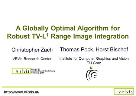 A Globally Optimal Algorithm for Robust TV-L 1 Range Image Integration Christopher Zach VRVis Research Center Thomas Pock, Horst Bischof.
