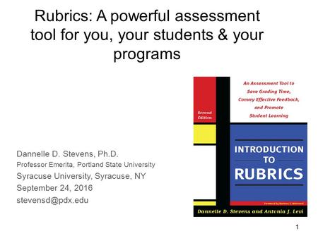 1 Rubrics: A powerful assessment tool for you, your students & your programs Dannelle D. Stevens, Ph.D. Professor Emerita, Portland State University Syracuse.