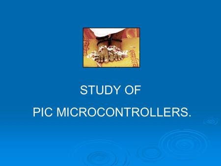 STUDY OF PIC MICROCONTROLLERS.. Design Flow C CODE Hex File Assembly Code Compiler Assembler Chip Programming.