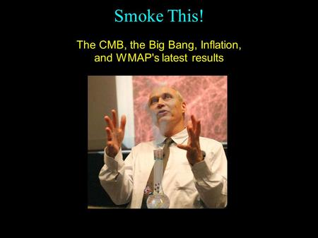 Smoke This! The CMB, the Big Bang, Inflation, and WMAP's latest results Spergel et al, 2006, Wilkinson Microwave Anisotropy Probe (WMAP) Three Year results: