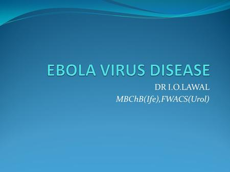 DR I.O.LAWAL MBChB(Ife),FWACS(Urol). EBOLA VIRUS DISEASE Introduction Epidemiology Transmission Signs & Symptoms Diagnosis Differentials Treatment/ Health.
